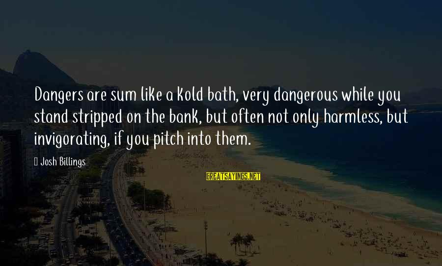 Kold Sayings By Josh Billings: Dangers are sum like a kold bath, very dangerous while you stand stripped on the