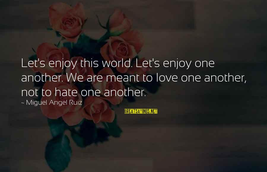 Kold Sayings By Miguel Angel Ruiz: Let's enjoy this world. Let's enjoy one another. We are meant to love one another,