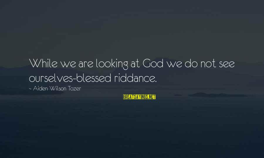 Kongo Sayings By Aiden Wilson Tozer: While we are looking at God we do not see ourselves-blessed riddance.