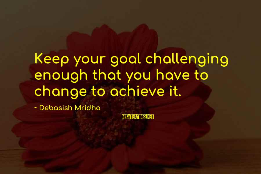 Kongo Sayings By Debasish Mridha: Keep your goal challenging enough that you have to change to achieve it.