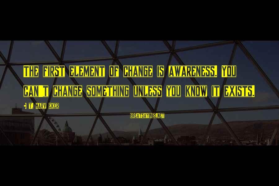 Kongo Sayings By T. Harv Eker: The first element of change is awareness. You can't change something unless you know it
