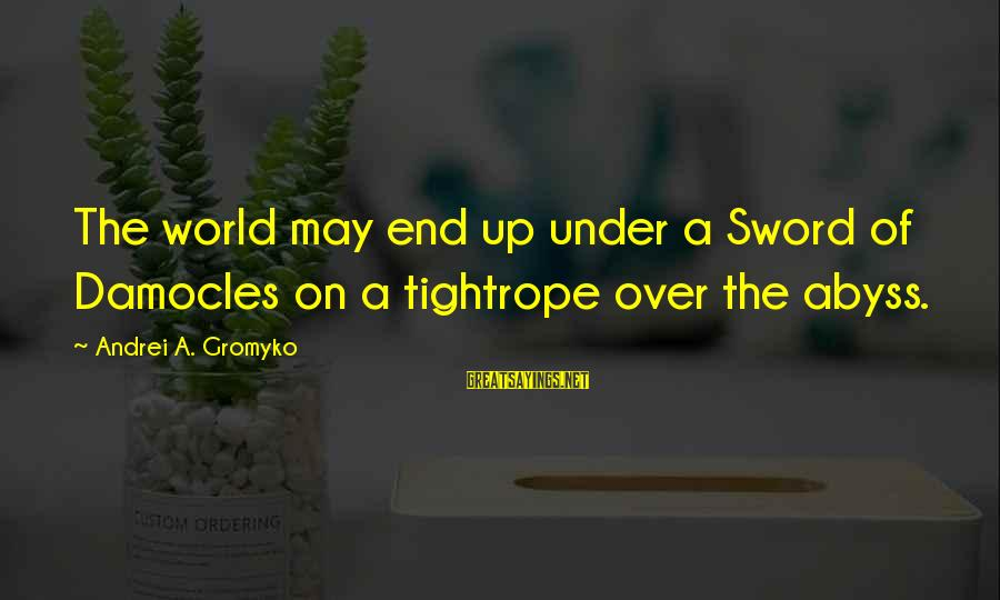 Konstantin E. Tsiolkovsky Sayings By Andrei A. Gromyko: The world may end up under a Sword of Damocles on a tightrope over the