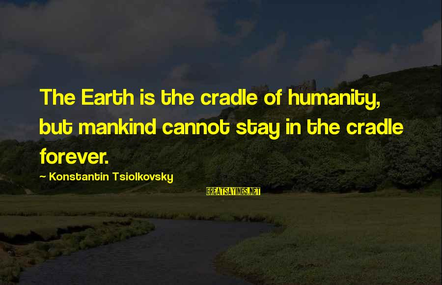Konstantin E. Tsiolkovsky Sayings By Konstantin Tsiolkovsky: The Earth is the cradle of humanity, but mankind cannot stay in the cradle forever.