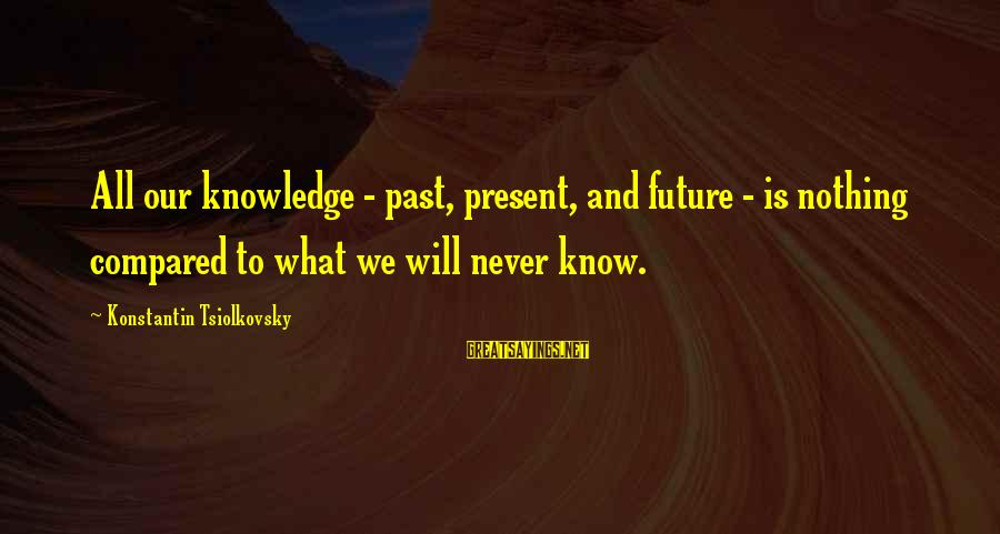 Konstantin E. Tsiolkovsky Sayings By Konstantin Tsiolkovsky: All our knowledge - past, present, and future - is nothing compared to what we