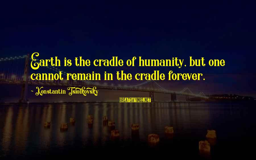 Konstantin E. Tsiolkovsky Sayings By Konstantin Tsiolkovsky: Earth is the cradle of humanity, but one cannot remain in the cradle forever.