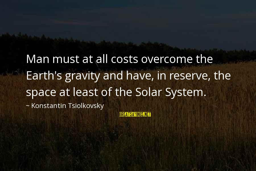 Konstantin E. Tsiolkovsky Sayings By Konstantin Tsiolkovsky: Man must at all costs overcome the Earth's gravity and have, in reserve, the space