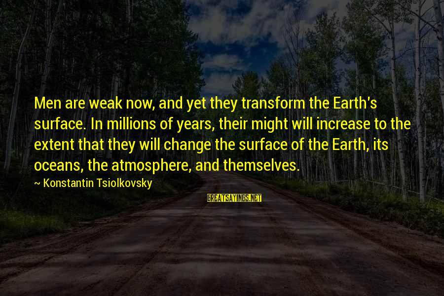 Konstantin E. Tsiolkovsky Sayings By Konstantin Tsiolkovsky: Men are weak now, and yet they transform the Earth's surface. In millions of years,