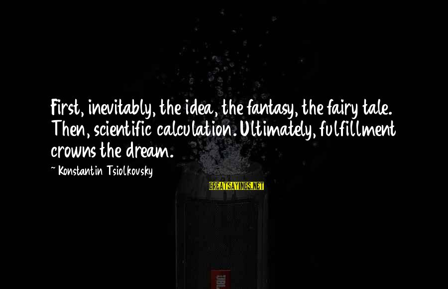 Konstantin E. Tsiolkovsky Sayings By Konstantin Tsiolkovsky: First, inevitably, the idea, the fantasy, the fairy tale. Then, scientific calculation. Ultimately, fulfillment crowns