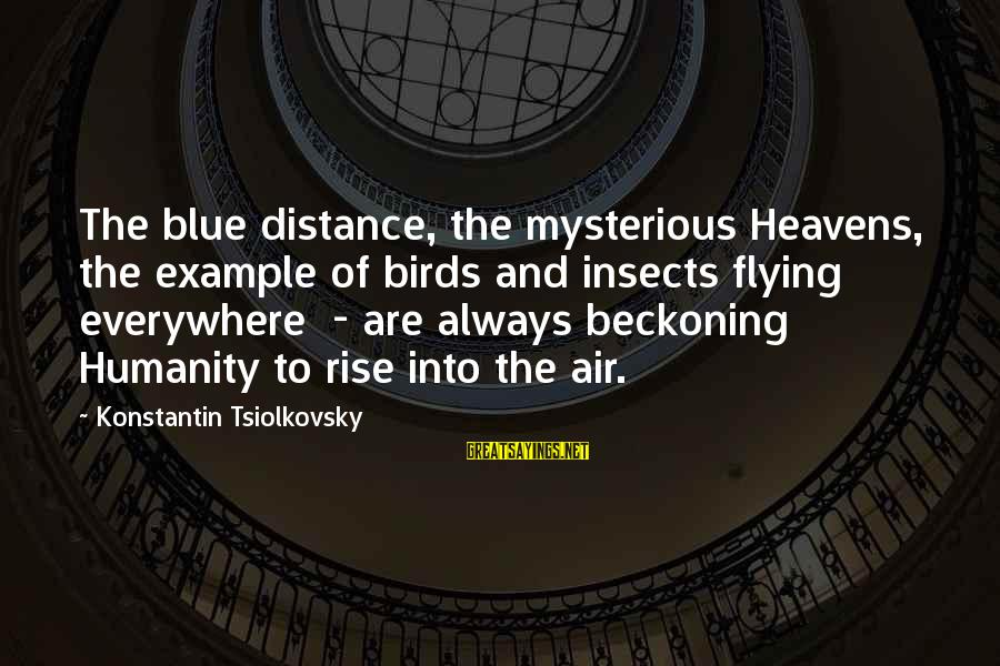 Konstantin E. Tsiolkovsky Sayings By Konstantin Tsiolkovsky: The blue distance, the mysterious Heavens, the example of birds and insects flying everywhere -