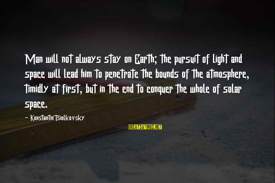 Konstantin E. Tsiolkovsky Sayings By Konstantin Tsiolkovsky: Man will not always stay on Earth; the pursuit of light and space will lead