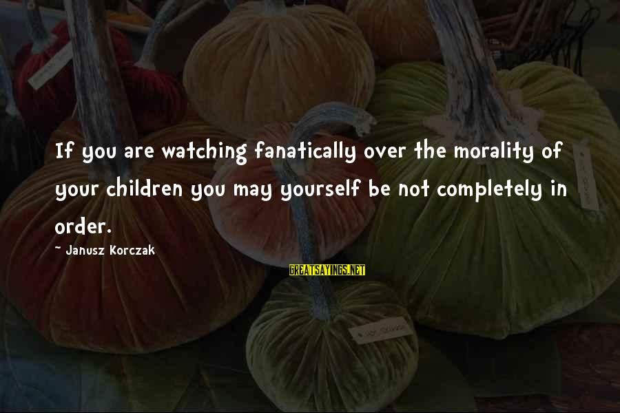Korczak's Sayings By Janusz Korczak: If you are watching fanatically over the morality of your children you may yourself be