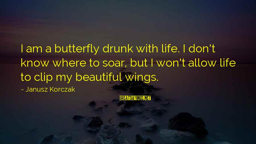 Korczak's Sayings By Janusz Korczak: I am a butterfly drunk with life. I don't know where to soar, but I