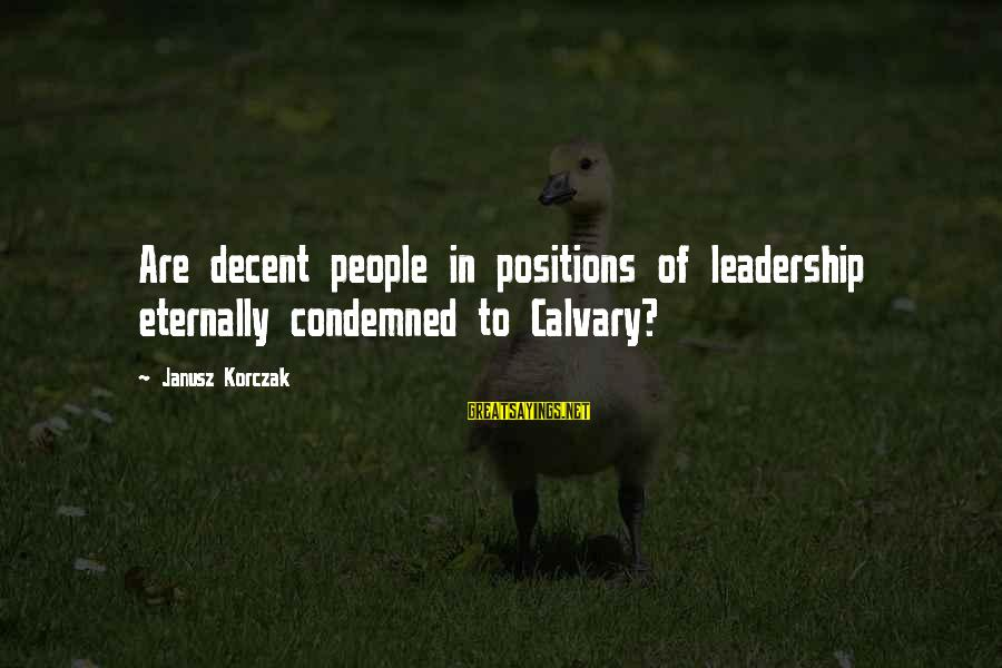 Korczak's Sayings By Janusz Korczak: Are decent people in positions of leadership eternally condemned to Calvary?