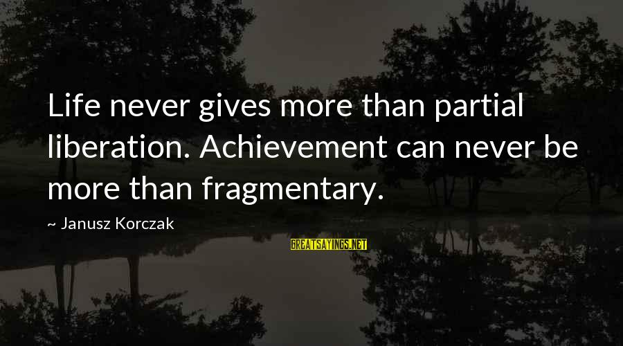 Korczak's Sayings By Janusz Korczak: Life never gives more than partial liberation. Achievement can never be more than fragmentary.