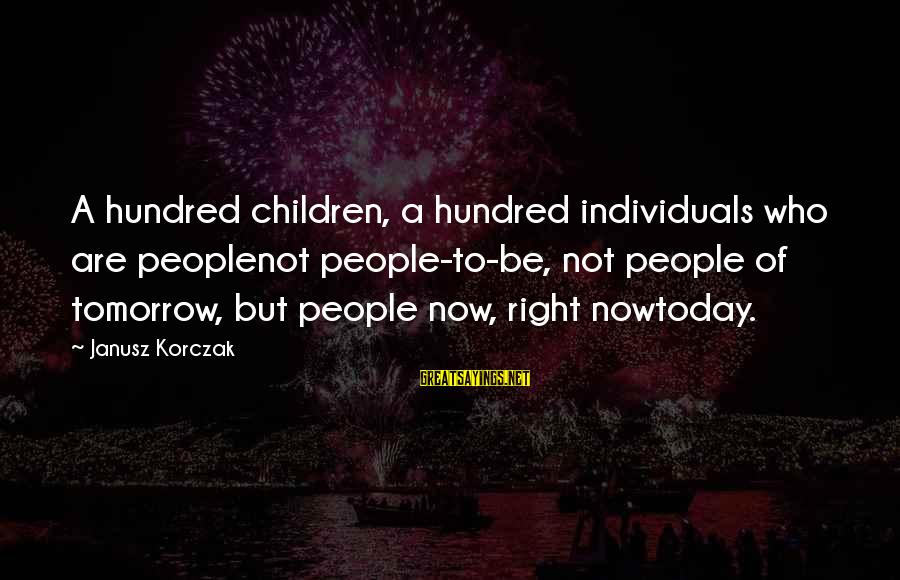Korczak's Sayings By Janusz Korczak: A hundred children, a hundred individuals who are peoplenot people-to-be, not people of tomorrow, but