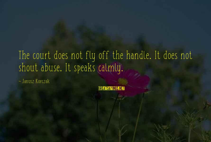 Korczak's Sayings By Janusz Korczak: The court does not fly off the handle. It does not shout abuse. It speaks