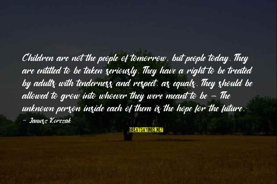 Korczak's Sayings By Janusz Korczak: Children are not the people of tomorrow, but people today. They are entitled to be