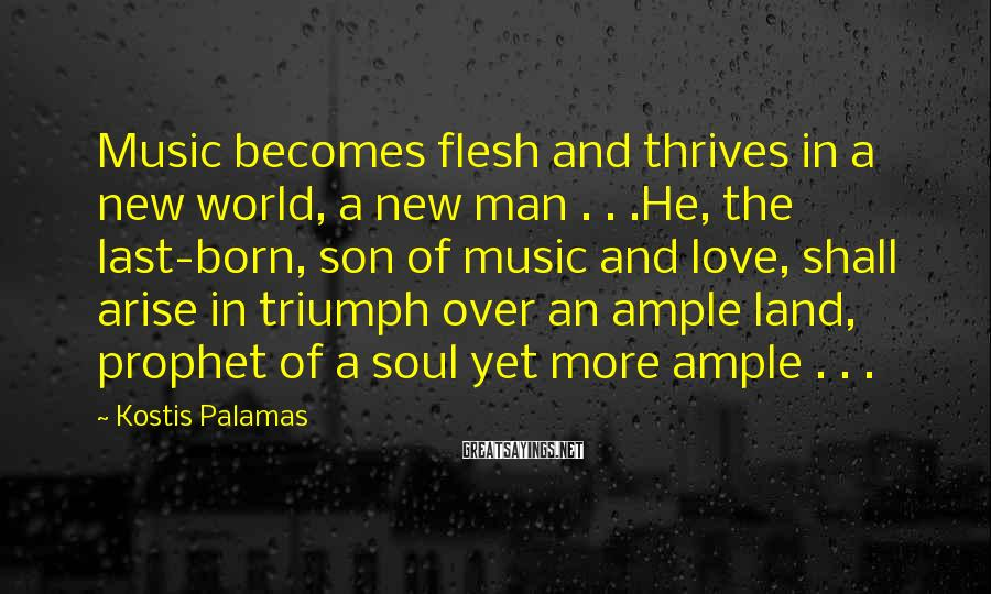 Kostis Palamas Sayings: Music becomes flesh and thrives in a new world, a new man . . .He,