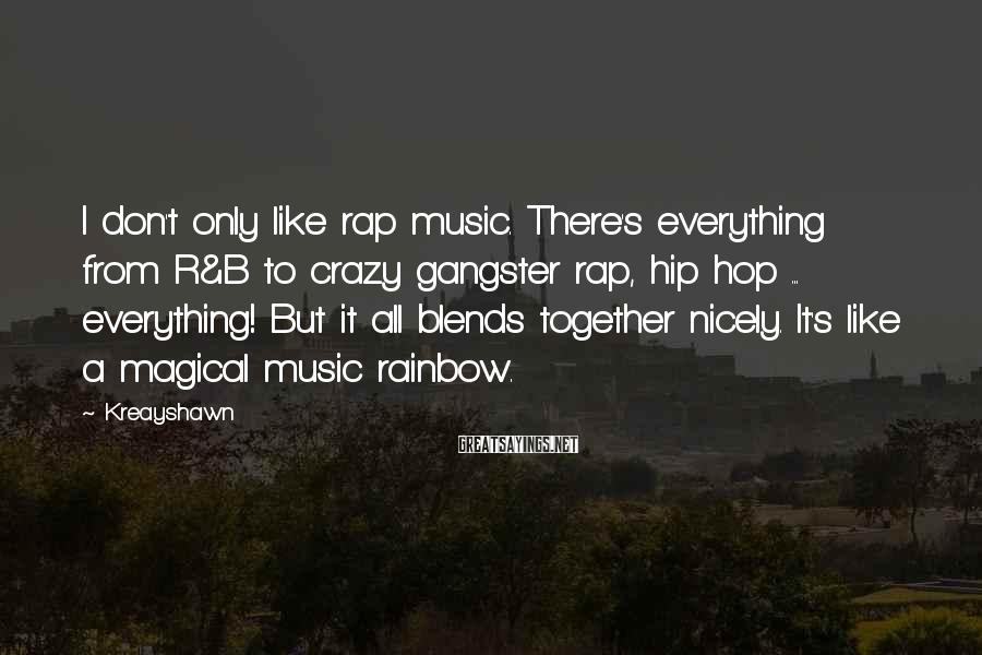 Kreayshawn Sayings: I don't only like rap music. There's everything from R&B to crazy gangster rap, hip