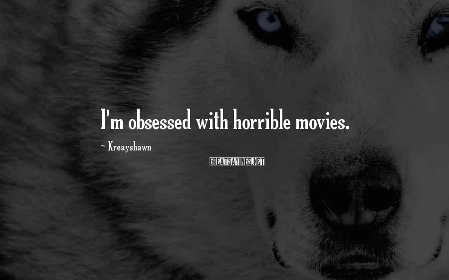 Kreayshawn Sayings: I'm obsessed with horrible movies.