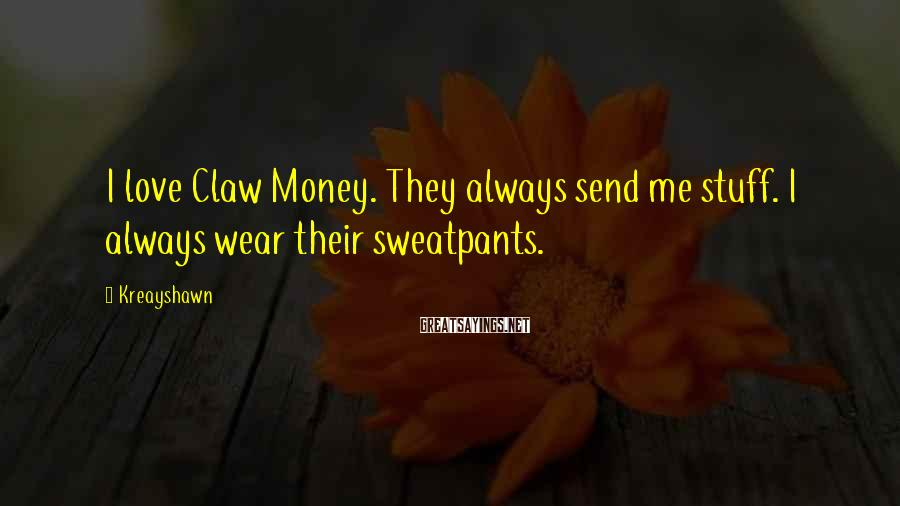 Kreayshawn Sayings: I love Claw Money. They always send me stuff. I always wear their sweatpants.