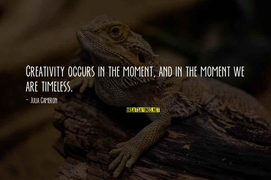 Kriota Sayings By Julia Cameron: Creativity occurs in the moment, and in the moment we are timeless.