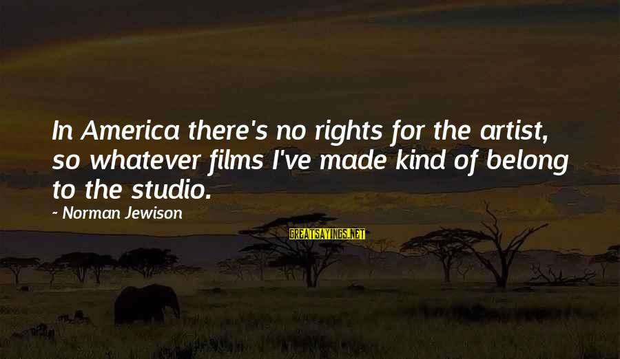 Kriota Sayings By Norman Jewison: In America there's no rights for the artist, so whatever films I've made kind of