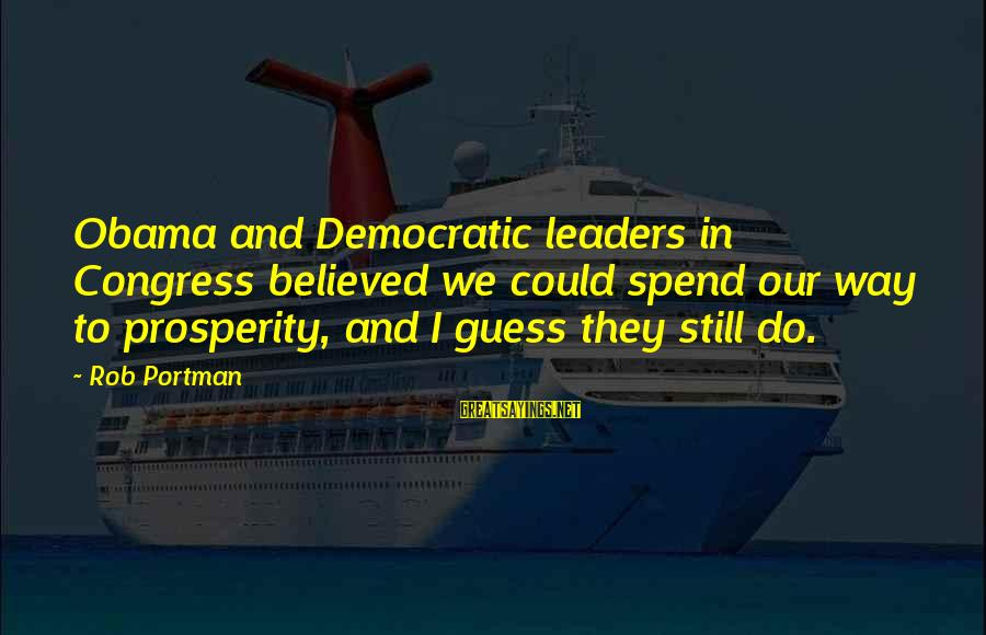 Kriota Sayings By Rob Portman: Obama and Democratic leaders in Congress believed we could spend our way to prosperity, and