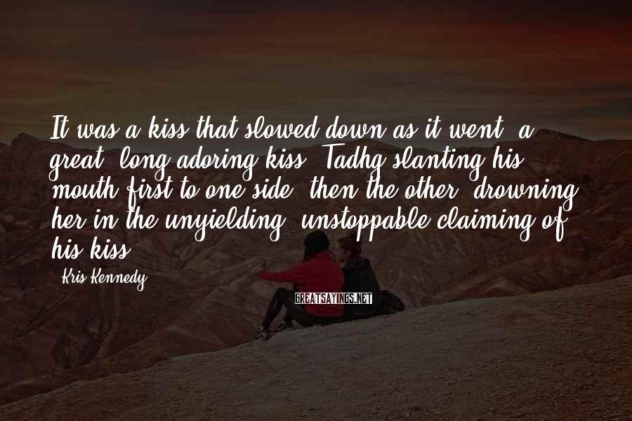 Kris Kennedy Sayings: It was a kiss that slowed down as it went, a great, long adoring kiss,