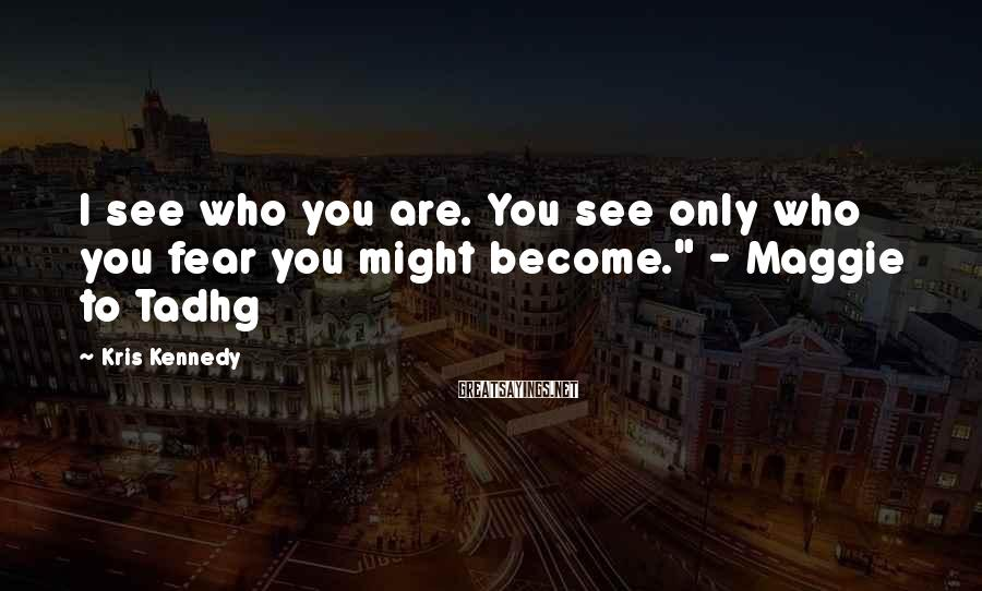 """Kris Kennedy Sayings: I see who you are. You see only who you fear you might become."""" -"""