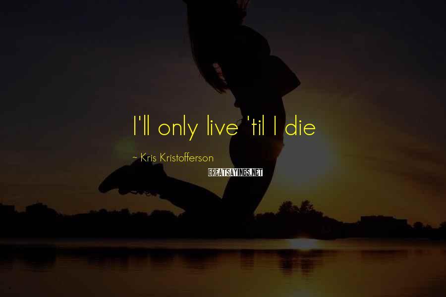 Kris Kristofferson Sayings: I'll only live 'til I die