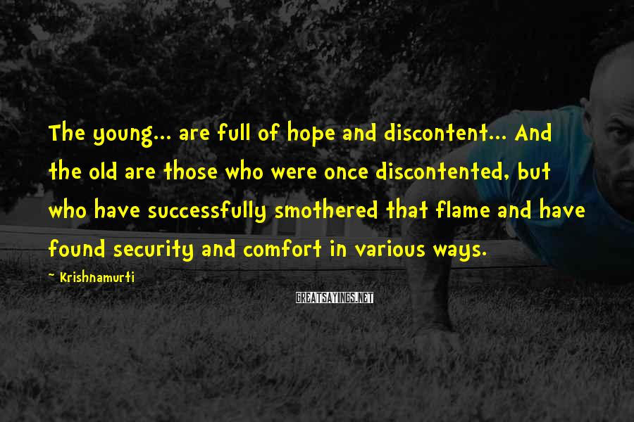 Krishnamurti Sayings: The young... are full of hope and discontent... And the old are those who were