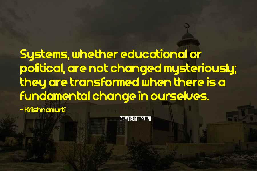 Krishnamurti Sayings: Systems, whether educational or political, are not changed mysteriously; they are transformed when there is