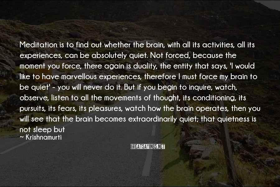 Krishnamurti Sayings: Meditation is to find out whether the brain, with all its activities, all its experiences,