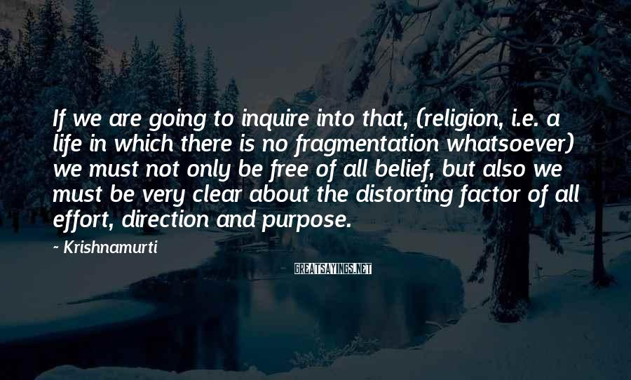Krishnamurti Sayings: If we are going to inquire into that, (religion, i.e. a life in which there