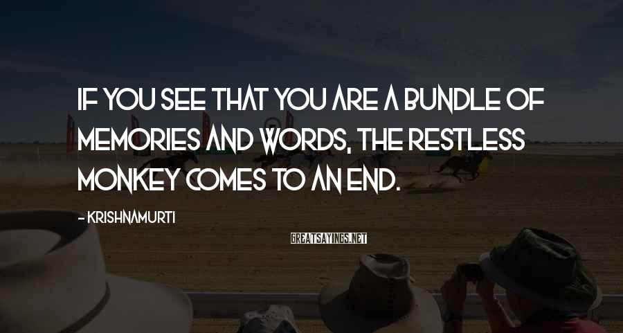 Krishnamurti Sayings: If you see that you are a bundle of memories and words, the restless monkey