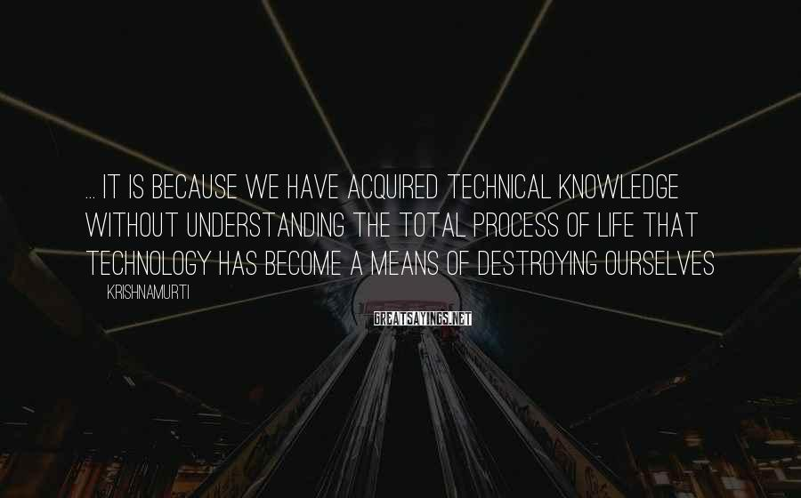 Krishnamurti Sayings: ... it is because we have acquired technical knowledge without understanding the total process of