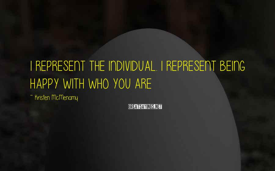 Kristen McMenamy Sayings: I REPRESENT THE INDIVIDUAL. I REPRESENT BEING HAPPY WITH WHO YOU ARE