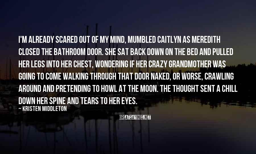Kristen Middleton Sayings: I'm already scared out of my mind, mumbled Caitlyn as Meredith closed the bathroom door.