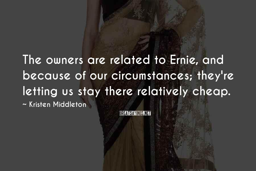 Kristen Middleton Sayings: The owners are related to Ernie, and because of our circumstances; they're letting us stay