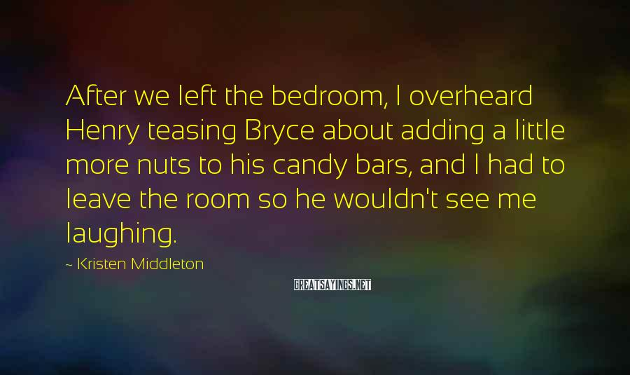 Kristen Middleton Sayings: After we left the bedroom, I overheard Henry teasing Bryce about adding a little more