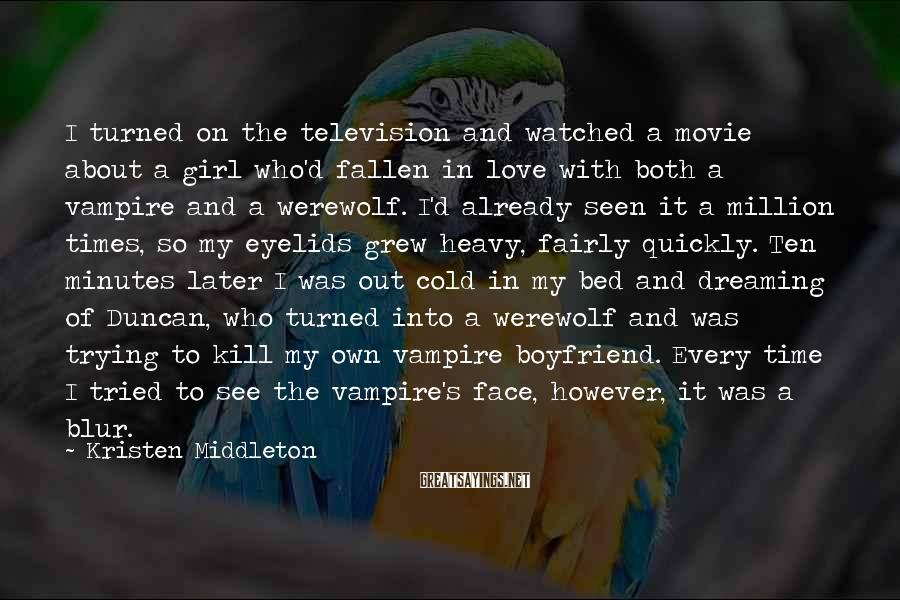 Kristen Middleton Sayings: I turned on the television and watched a movie about a girl who'd fallen in