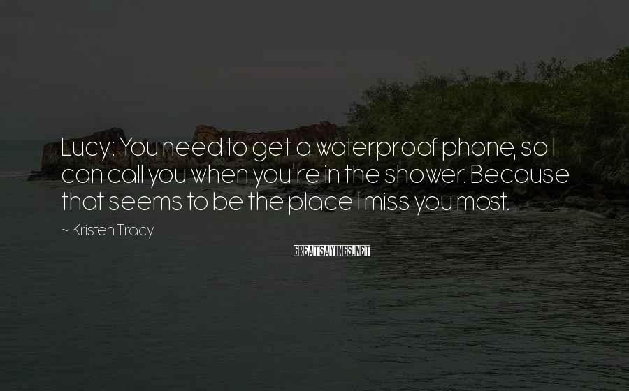 Kristen Tracy Sayings: Lucy: You need to get a waterproof phone, so I can call you when you're