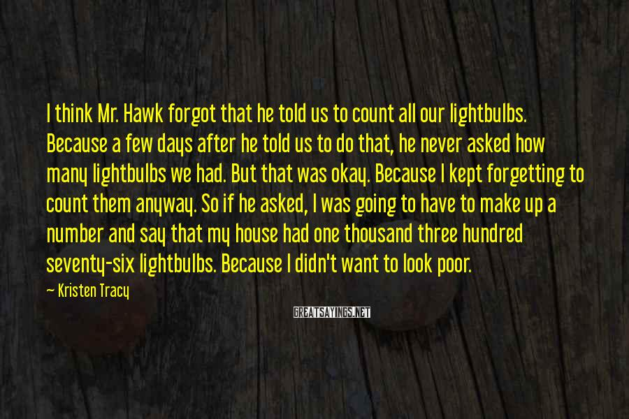 Kristen Tracy Sayings: I think Mr. Hawk forgot that he told us to count all our lightbulbs. Because