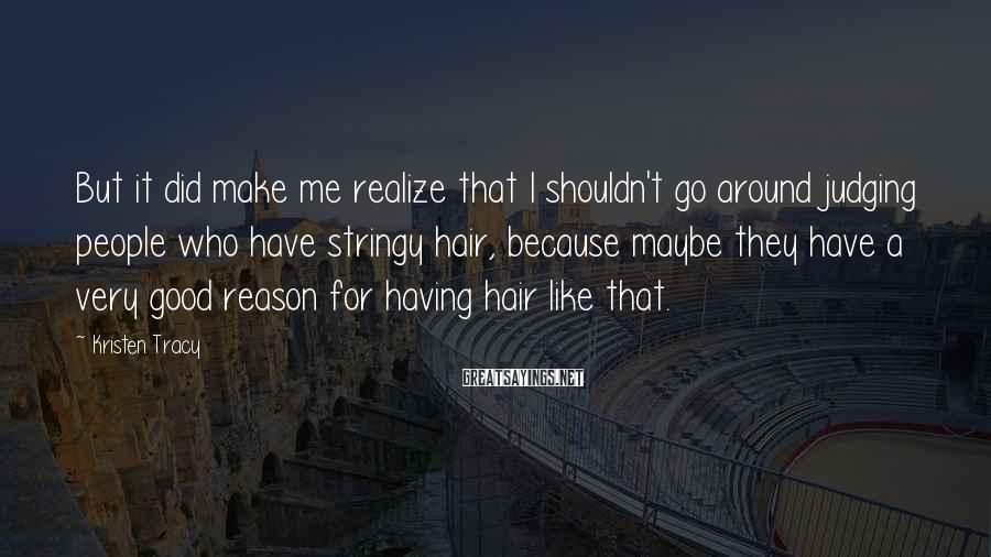 Kristen Tracy Sayings: But it did make me realize that I shouldn't go around judging people who have