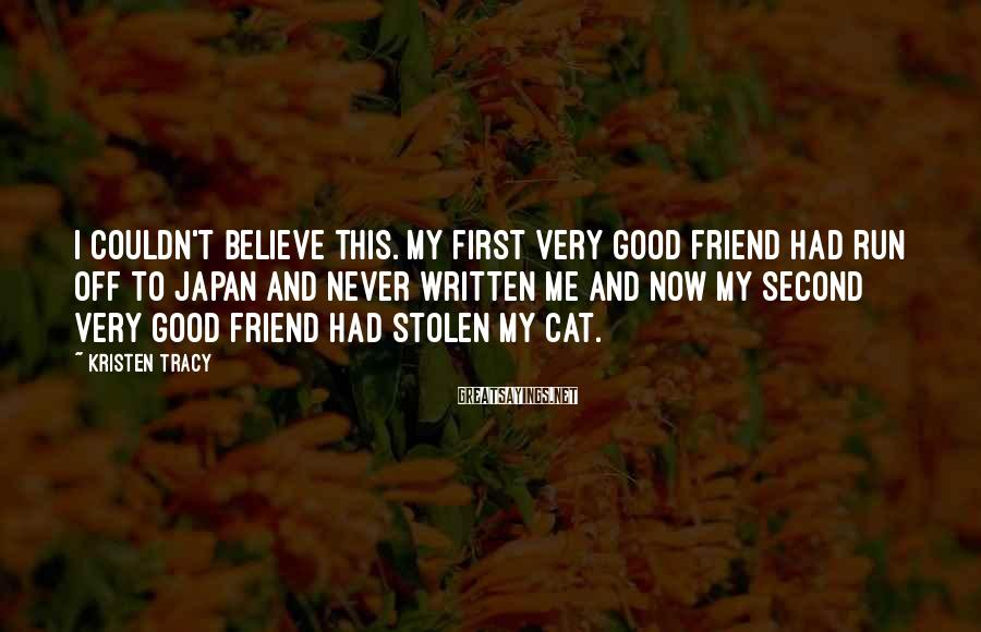 Kristen Tracy Sayings: I couldn't believe this. My first very good friend had run off to Japan and
