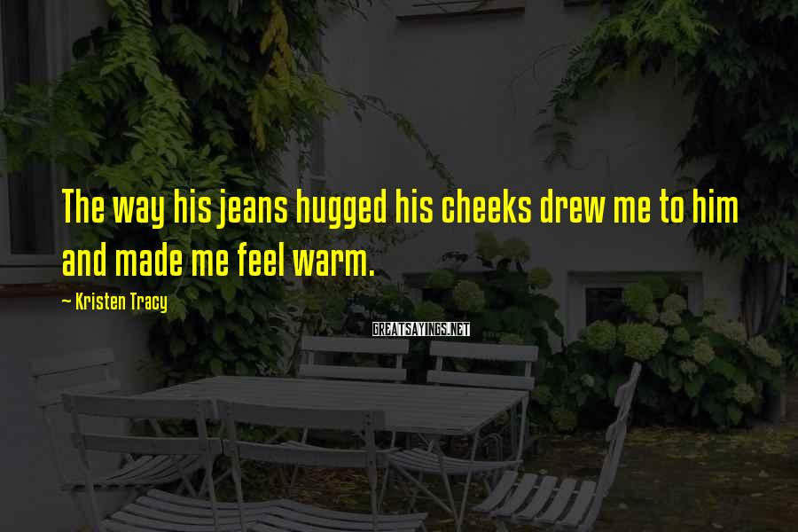 Kristen Tracy Sayings: The way his jeans hugged his cheeks drew me to him and made me feel