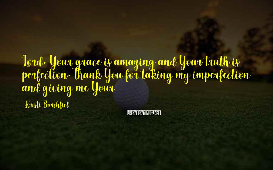 Kristi Burchfiel Sayings: Lord, Your grace is amazing and Your truth is perfection. Thank You for taking my