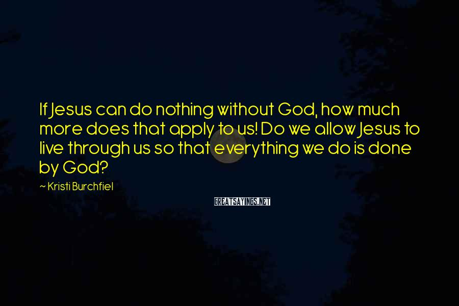 Kristi Burchfiel Sayings: If Jesus can do nothing without God, how much more does that apply to us!