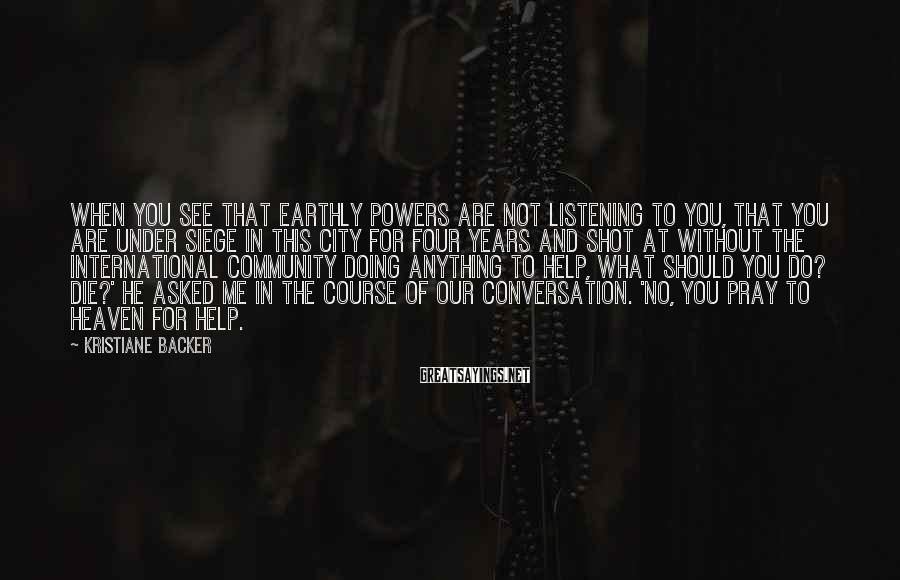 Kristiane Backer Sayings: When you see that earthly powers are not listening to you, that you are under